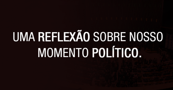Uma reflexão sobre nosso momento político